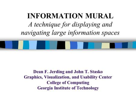 INFORMATION MURAL A technique for displaying and navigating large information spaces Dean F. Jerding and John T. Stasko Graphics, Visualization, and Usability.