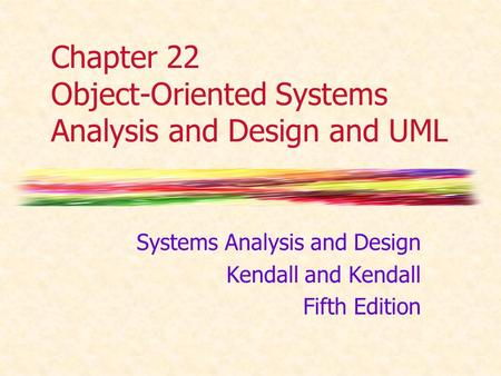 Chapter 22 Object-Oriented Systems Analysis and Design and UML Systems Analysis and Design Kendall and Kendall Fifth Edition.