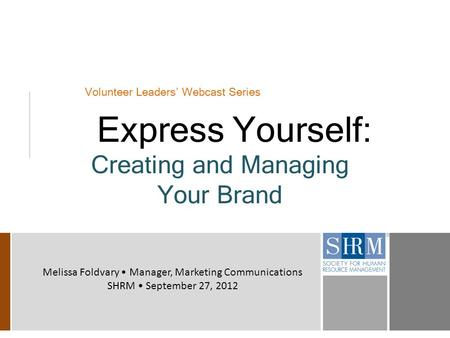 Volunteer Leaders' Webcast Series Express Yourself: Creating and Managing Your Brand Melissa Foldvary Manager, Marketing Communications SHRM September.