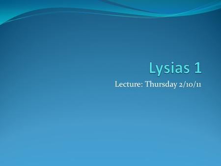 "Lecture: Thursday 2/10/11. Lysias(~445 BCE – ~380 BCE) Attic orator (1 of the 10 in the ""Alexandrian Canon"") Remember, Peloponnesian War 431 BCE-404 BCE."