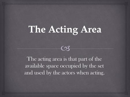 The acting area is that part of the available space occupied by the set and used by the actors when acting.