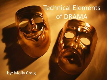 Technical Elements of DRAMA by: Molly Craig. Drama is... the art of composing, writing, acting, or producing plays; a literary composition Intended to.