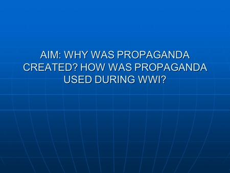 AIM: WHY WAS PROPAGANDA CREATED? HOW WAS PROPAGANDA USED DURING WWI?