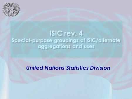 United Nations Statistics Division ISIC rev. 4 Special-purpose groupings of ISIC/alternate aggregations and uses.