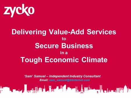Delivering Value-Add Services to Secure Business in a Tough Economic Climate 'Sam' Samuel – Independent Industry Consultant