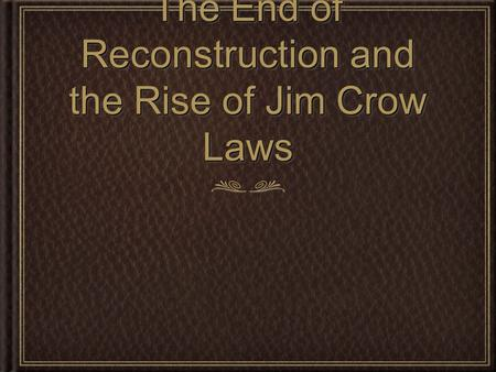 The End of Reconstruction and the Rise of Jim Crow Laws