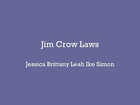 "Jim Crow Laws Jessica Brittany Leah Ike Simon. Origins of the Jim Crow Law It came from the song ""Jim Crow"" Jim Crow was portrayed as a exaggerated, highly."
