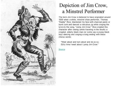 Depiction of Jim Crow, a Minstrel Performer The term Jim Crow is believed to have originated around 1830 when a white, minstrel show performer, Thomas.