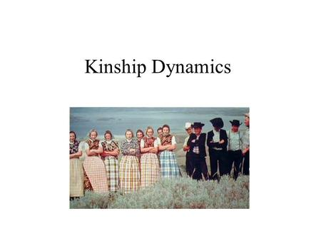 "Kinship Dynamics. What is kinship? Sense of being related to another person(s) Set by rules (sometimes laws) Often taken for granted as being ""natural"""