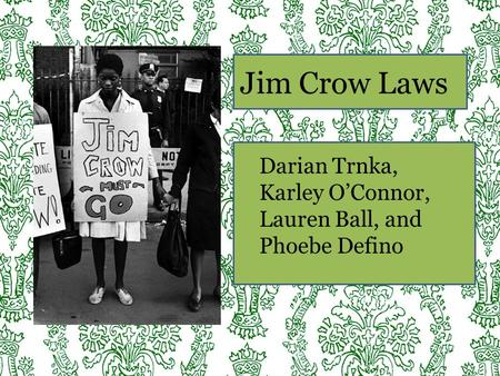 Jim Crow Laws Darian Trnka, Karley O'Connor, Lauren Ball, and Phoebe Defino.