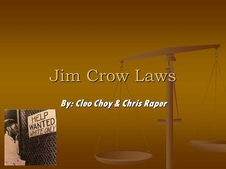 Jim Crow Laws By: Cleo Choy & Chris Raper. Examples of Jim crow laws In a game of pool white people and black people cannot play together in the same.