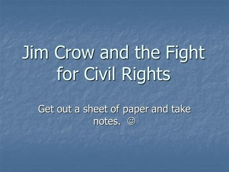 Jim Crow and the Fight for Civil Rights Get out a sheet of paper and take notes. Get out a sheet of paper and take notes.