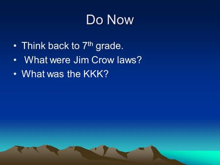 Do Now Think back to 7 th grade. What were Jim Crow laws? What was the KKK?