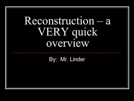 Reconstruction – a VERY quick overview By: Mr. Linder.