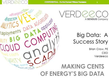 MAKING CENTS OF ENERGY'S BIG DATA Big Data: A Success Story Brian Crow, PE CEO Verdeeco 1.