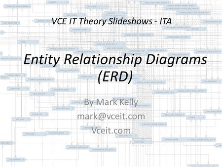 VCE IT Theory Slideshows - ITA By Mark Kelly Vceit.com Entity Relationship Diagrams (ERD)