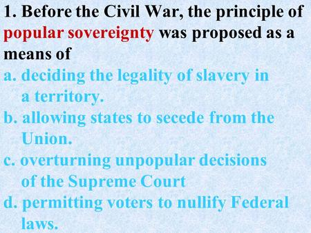 1. Before the Civil War, the principle of popular sovereignty was proposed as a means of a. deciding the legality of slavery in a territory. b. allowing.