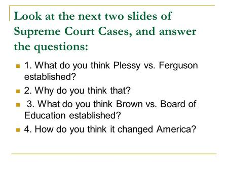 Look at the next two slides of Supreme Court Cases, and answer the questions: 1. What do you think Plessy vs. Ferguson established? 2. Why do you think.