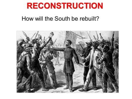 How will the South be rebuilt?RECONSTRUCTION. Lincoln's 10% Plan * When 10% of states' population takes an oath of loyalty that Conf. state can re-enter.