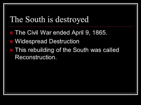 The South is destroyed The Civil War ended April 9, 1865. Widespread Destruction This rebuilding of the South was called Reconstruction.