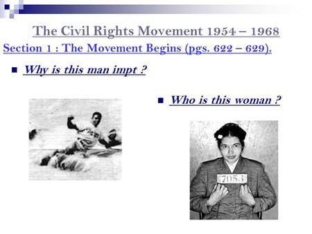 The Civil Rights Movement 1954 – 1968 Section 1 : The Movement Begins (pgs. 622 – 629). Who is this woman ? Why is this man impt ?