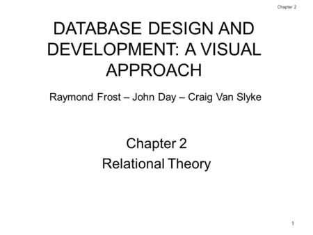 1 Database Design and Development: A Visual Approach © 2006 Prentice Hall Chapter 2 Relational Theory DATABASE DESIGN AND DEVELOPMENT: A VISUAL APPROACH.