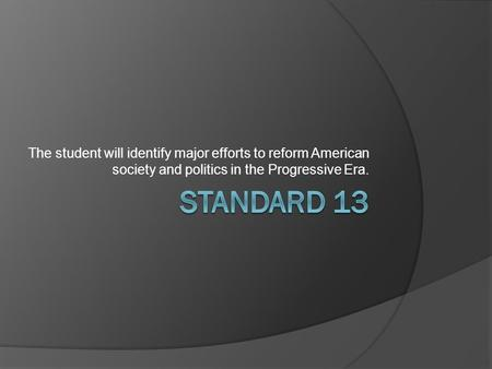 The student will identify major efforts to reform American society and politics in the Progressive Era. Standard 13.