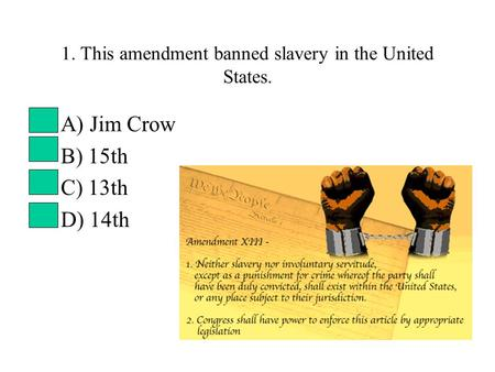 1. This amendment banned slavery in the United States. A) Jim Crow B) 15th C) 13th D) 14th.