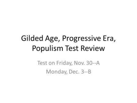 Gilded Age, Progressive Era, Populism Test Review Test on Friday, Nov. 30--A Monday, Dec. 3--B.