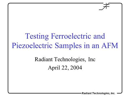 Testing Ferroelectric and Piezoelectric Samples in an AFM Radiant Technologies, Inc April 22, 2004.