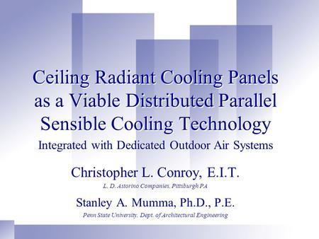 Ceiling Radiant Cooling Panels as a Viable Distributed Parallel Sensible Cooling Technology Christopher L. Conroy, E.I.T. L. D. Astorino Companies, Pittsburgh.