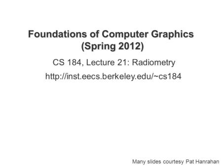 Foundations of Computer Graphics (Spring 2012) CS 184, Lecture 21: Radiometry  Many slides courtesy Pat Hanrahan.