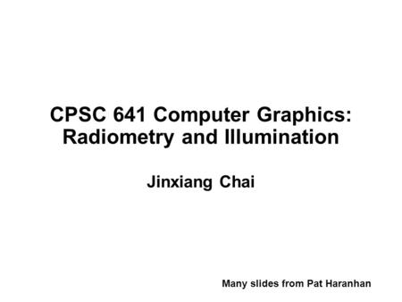 CPSC 641 Computer Graphics: Radiometry and Illumination Jinxiang Chai Many slides from Pat Haranhan.