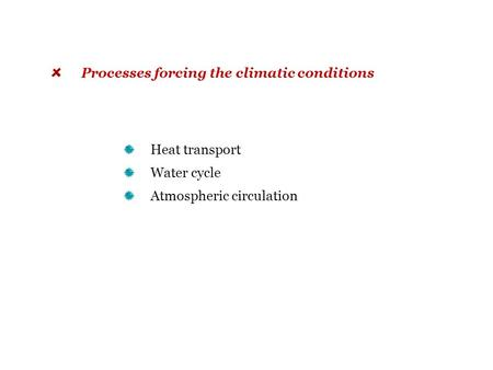Heat transport Water cycle Atmospheric circulation Processes forcing the climatic conditions.