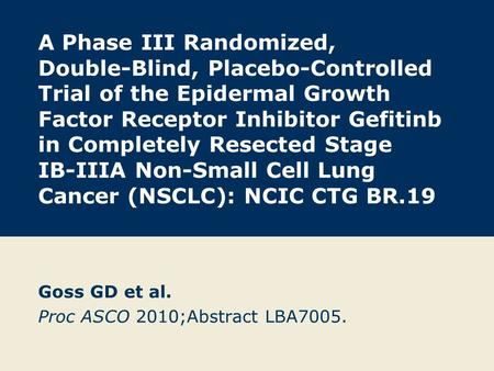 A Phase III Randomized, Double-Blind, Placebo-Controlled Trial of the Epidermal Growth Factor Receptor Inhibitor Gefitinb in Completely Resected Stage.