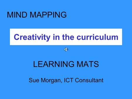 Creativity in the curriculum LEARNING MATS Sue Morgan, ICT Consultant MIND MAPPING.
