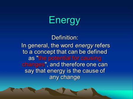 Energy Definition: In general, the word energy refers to a concept that can be defined as the potential for causing changes, and therefore one can say.