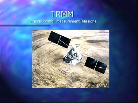 TRMM Tropical Rainfall Measurement (Mission). Why TRMM? n Tropical Rainfall Measuring Mission (TRMM) is a joint US-Japan study initiated in 1997 to study.
