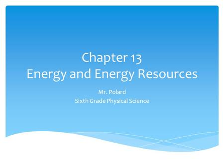 Chapter 13 Energy and Energy Resources Mr. Polard Sixth Grade Physical Science.