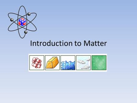 Introduction to Matter. What is Matter? Matter is anything that has mass and takes up space. – Mass – the quantity of matter an object has – Volume –