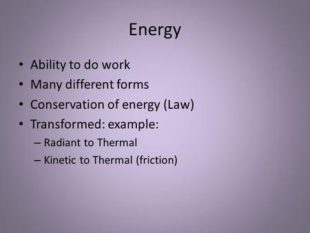 Energy Ability to do work Many different forms Conservation of energy (Law) Transformed: example: – Radiant to Thermal – Kinetic to Thermal (friction)