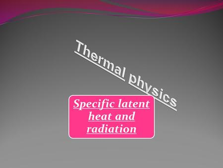Specific latent heat and radiation What is specific latent heat????? This is the energy absorbed or released when a substance changes state or phase.
