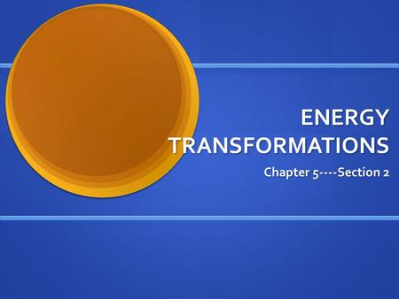 ENERGY TRANSFORMATIONS Chapter 5----Section 2. Changing Forms Energy transforms continuously from one form to another Energy transforms continuously from.