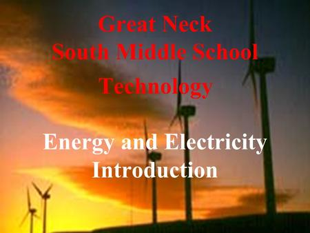 Great Neck South Middle School Technology Energy and Electricity Introduction.