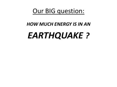 Our BIG question: HOW MUCH ENERGY IS IN AN EARTHQUAKE ?