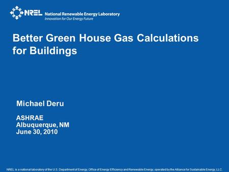 Michael Deru ASHRAE Albuquerque, NM June 30, 2010 Better Green House Gas Calculations for Buildings NREL is a national laboratory of the U.S. Department.