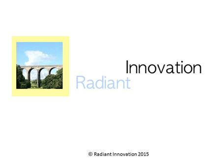 © Radiant Innovation 2015. Who Am I ? UK – based management consultancy – 1 person at present, but with growth plans Focused on change and innovation.