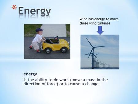 Energy is the ability to do work (move a mass in the direction of force) or to cause a change. Wind has energy to move these wind turbines.