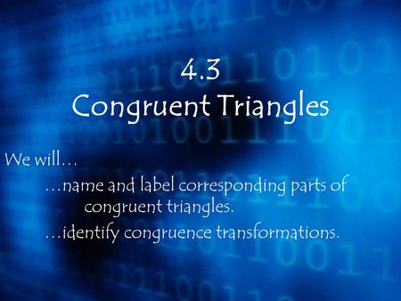4.3 Congruent Triangles We will…