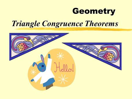 Geometry Triangle Congruence Theorems zCongruent triangles have three congruent sides and and three congruent angles. zHowever, triangles can be proved.